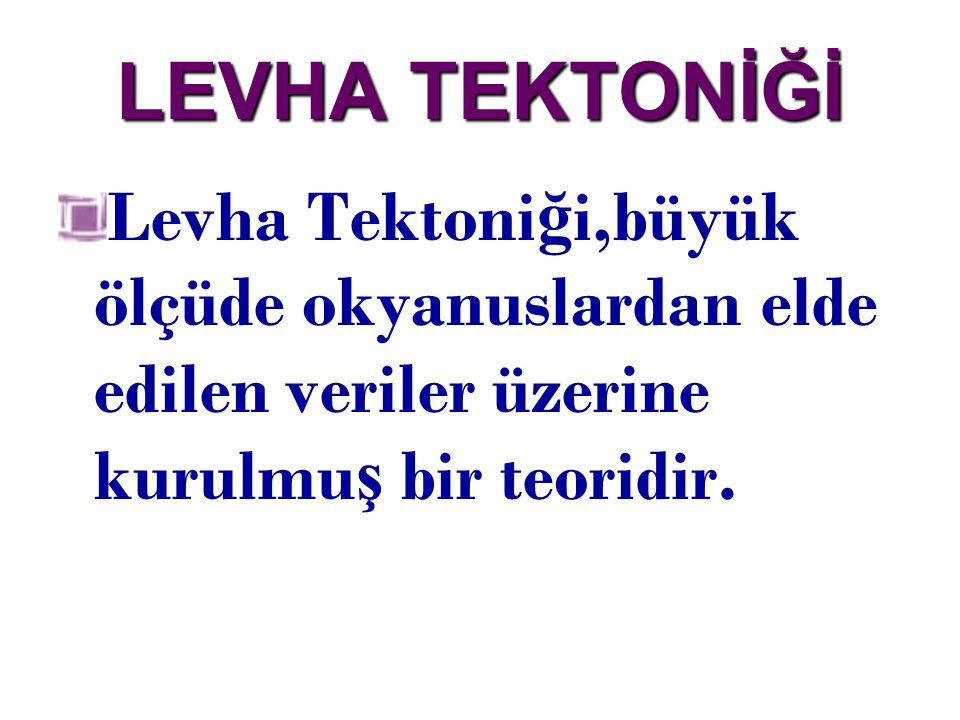 LEVHA TEKTONİĞİ Levha Tektoniği,büyük ölçüde okyanuslardan elde edilen veriler üzerine kurulmuş bir teoridir.