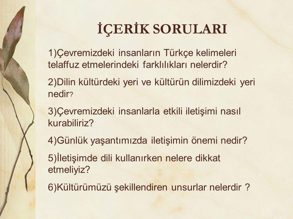 İÇERİK SORULARI 1)Çevremizdeki insanların Türkçe kelimeleri telaffuz etmelerindeki farklılıkları nelerdir