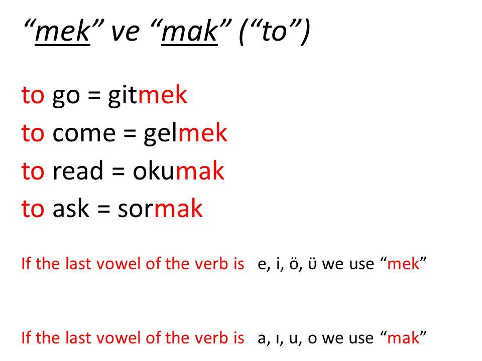 mek ve mak ( to ) to go = gitmek to come = gelmek to read = okumak