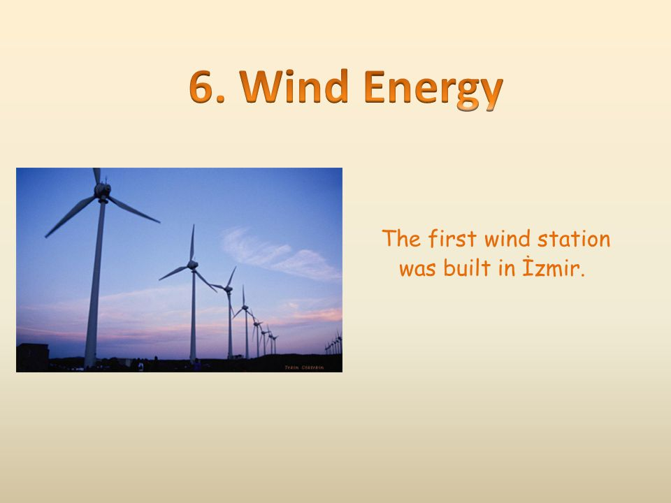 6. Wind Energy The first wind station was built in İzmir.