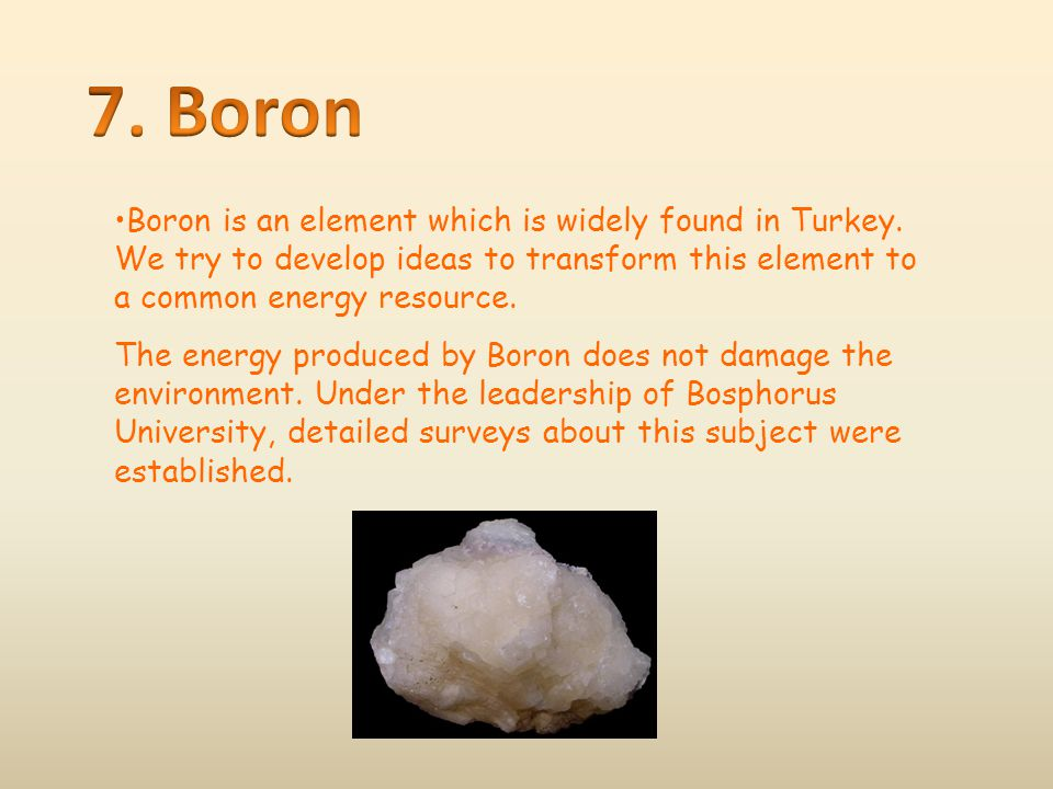 7. Boron Boron is an element which is widely found in Turkey. We try to develop ideas to transform this element to a common energy resource.