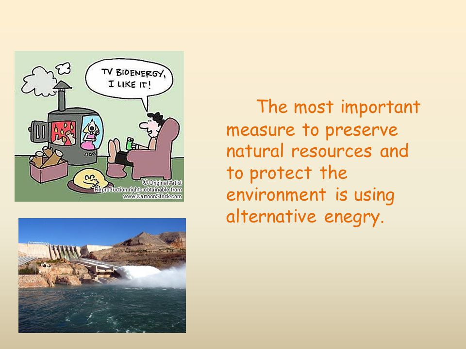The most important measure to preserve natural resources and to protect the environment is using alternative enegry.