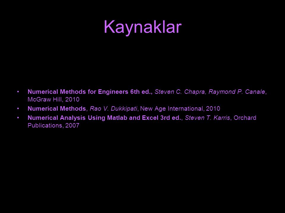Kaynaklar Numerical Methods for Engineers 6th ed., Steven C. Chapra, Raymond P. Canale, McGraw Hill, 2010.