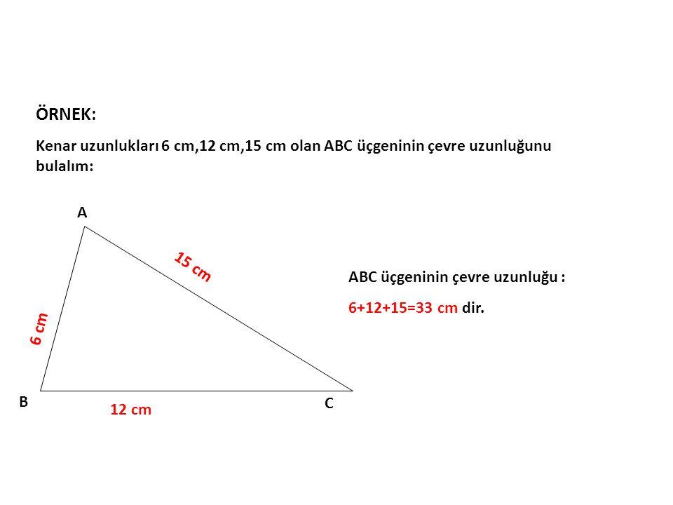 ÖRNEK: Kenar uzunlukları 6 cm,12 cm,15 cm olan ABC üçgeninin çevre uzunluğunu bulalım: A. B. C. ABC üçgeninin çevre uzunluğu :
