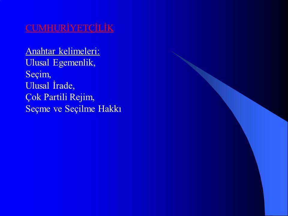 CUMHURİYETÇİLİK Anahtar kelimeleri: Ulusal Egemenlik, Seçim, Ulusal İrade, Çok Partili Rejim, Seçme ve Seçilme Hakkı.
