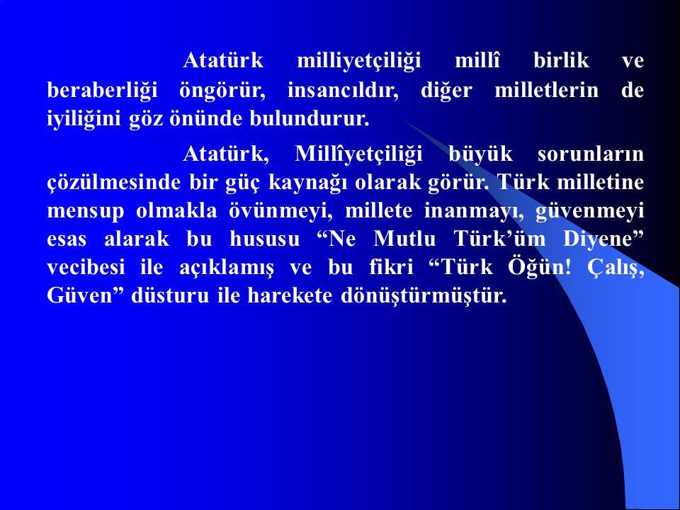 Atatürk milliyetçiliği millî birlik ve beraberliği öngörür, insancıldır, diğer milletlerin de iyiliğini göz önünde bulundurur.