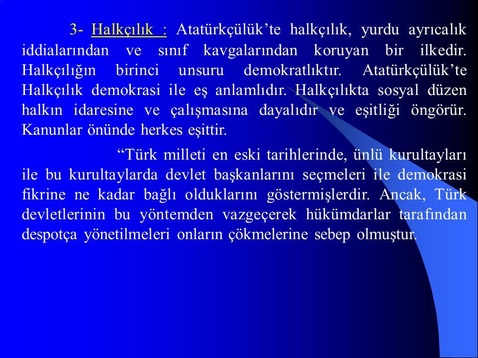 3- Halkçılık : Atatürkçülük'te halkçılık, yurdu ayrıcalık iddialarından ve sınıf kavgalarından koruyan bir ilkedir. Halkçılığın birinci unsuru demokratlıktır. Atatürkçülük'te Halkçılık demokrasi ile eş anlamlıdır. Halkçılıkta sosyal düzen halkın idaresine ve çalışmasına dayalıdır ve eşitliği öngörür. Kanunlar önünde herkes eşittir.