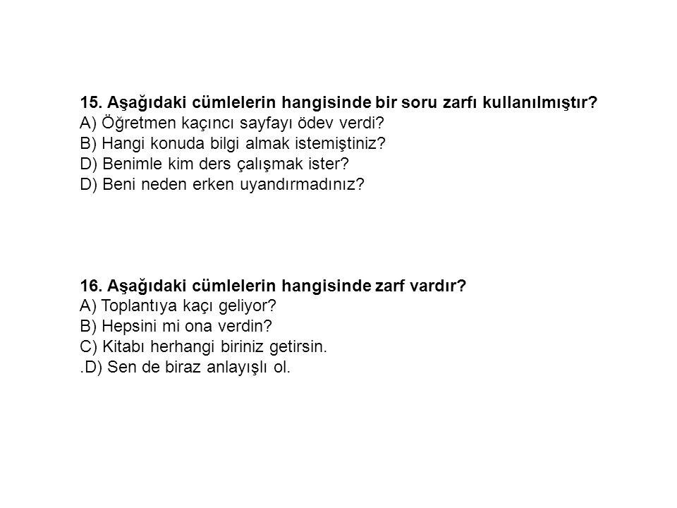 15. Aşağıdaki cümlelerin hangisinde bir soru zarfı kullanılmıştır