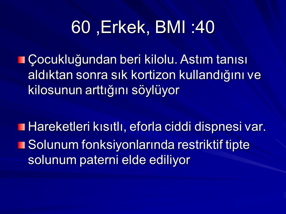 60 ,Erkek, BMI :40 Çocukluğundan beri kilolu. Astım tanısı aldıktan sonra sık kortizon kullandığını ve kilosunun arttığını söylüyor.