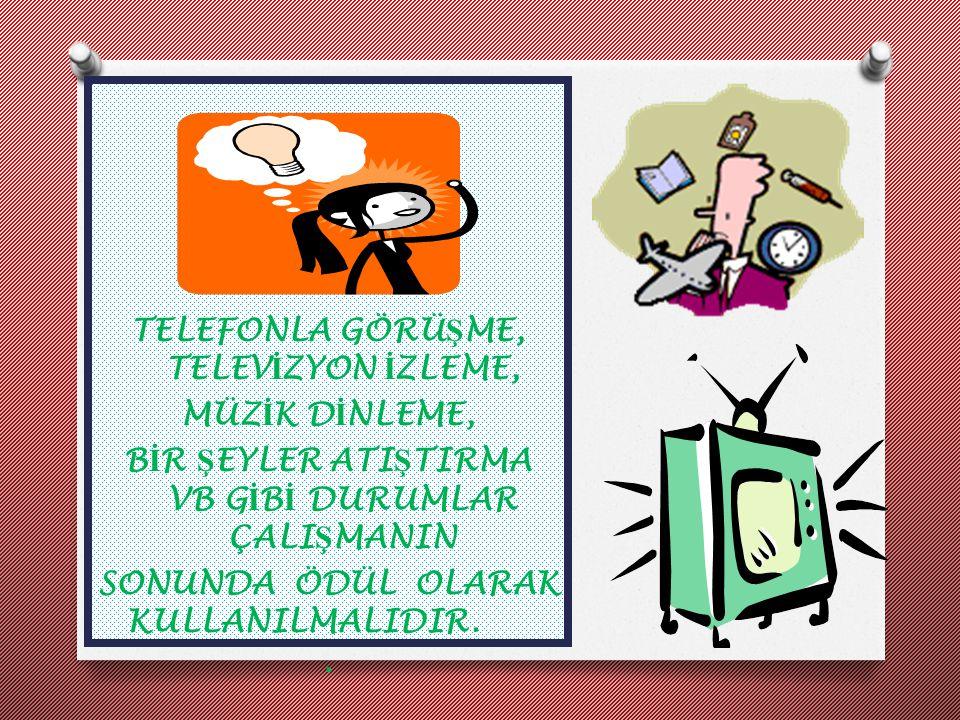 TELEFONLA GÖRÜŞME, TELEVİZYON İZLEME, MÜZİK DİNLEME, BİR ŞEYLER ATIŞTIRMA VB GİBİ DURUMLAR ÇALIŞMANIN SONUNDA ÖDÜL OLARAK KULLANILMALIDIR. .