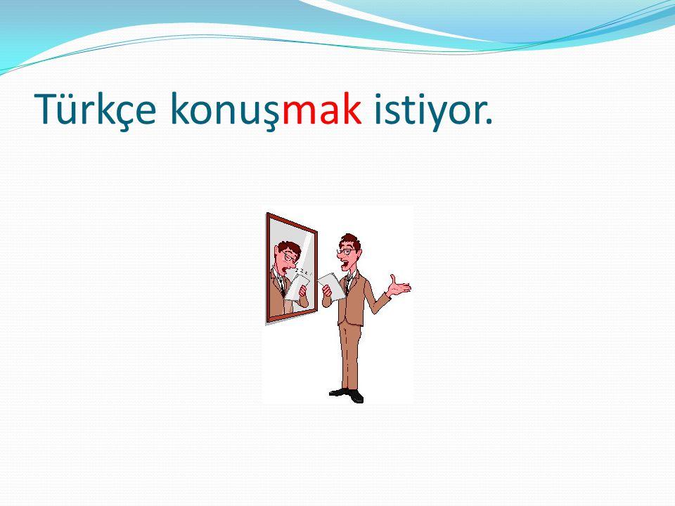 Türkçe konuşmak istiyor.