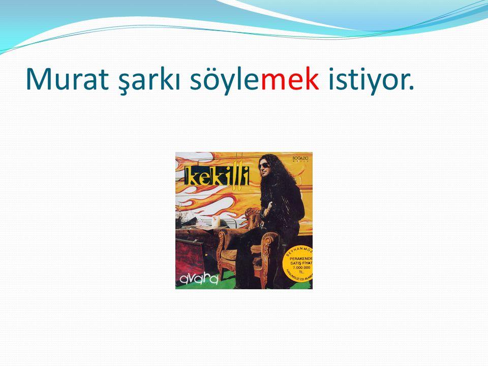 Murat şarkı söylemek istiyor.