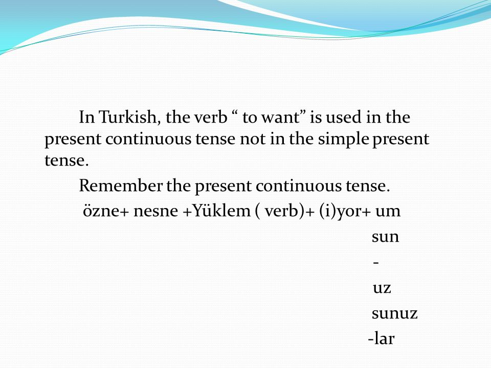 In Turkish, the verb to want is used in the present continuous tense not in the simple present tense.