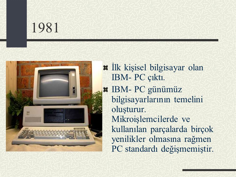 1981 İlk kişisel bilgisayar olan IBM- PC çıktı.