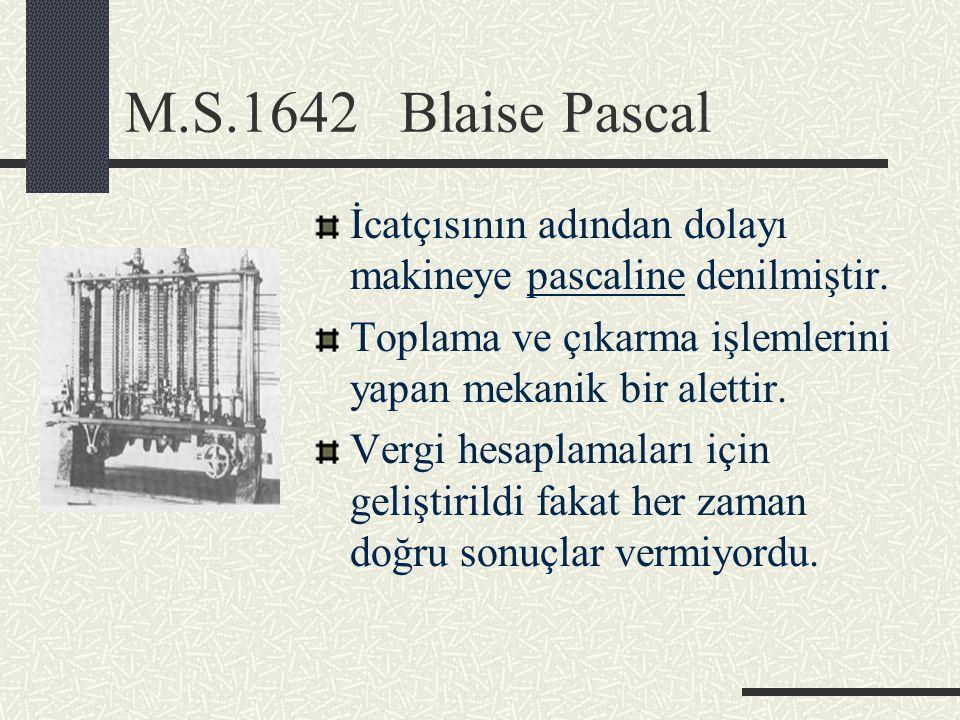 M.S.1642 Blaise Pascal İcatçısının adından dolayı makineye pascaline denilmiştir. Toplama ve çıkarma işlemlerini yapan mekanik bir alettir.