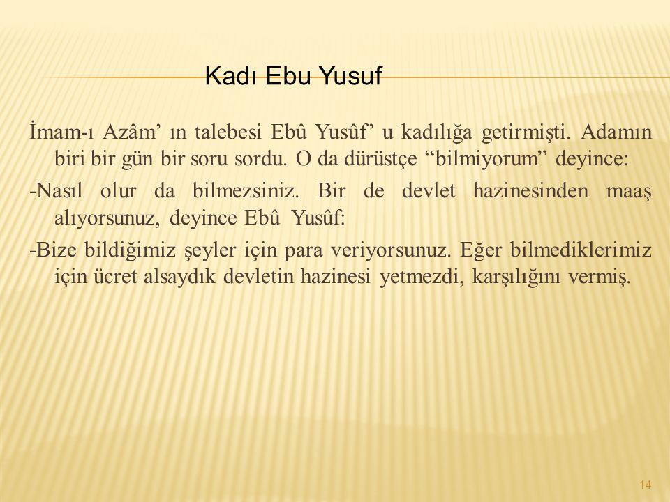 Kadı Ebu Yusuf İmam-ı Azâm' ın talebesi Ebû Yusûf' u kadılığa getirmişti. Adamın biri bir gün bir soru sordu. O da dürüstçe bilmiyorum deyince: