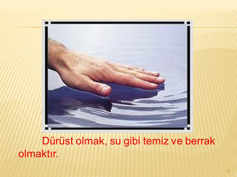 Dürüst olmak, su gibi temiz ve berrak olmaktır.
