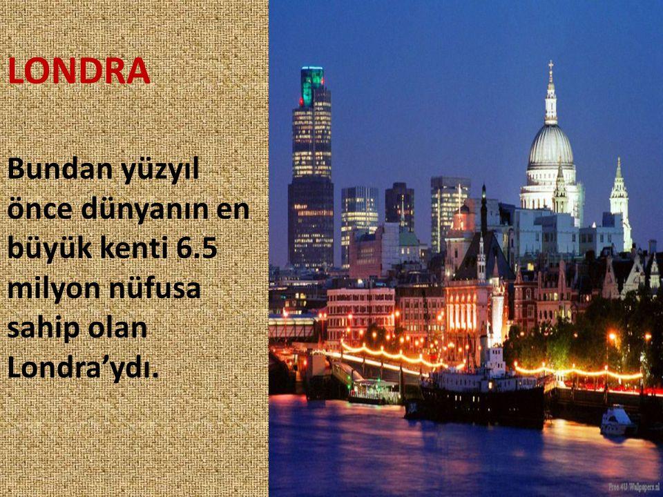 LONDRA Bundan yüzyıl önce dünyanın en büyük kenti 6.5 milyon nüfusa sahip olan Londra'ydı.