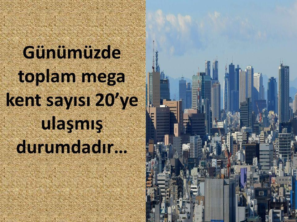 Günümüzde toplam mega kent sayısı 20'ye ulaşmış durumdadır…