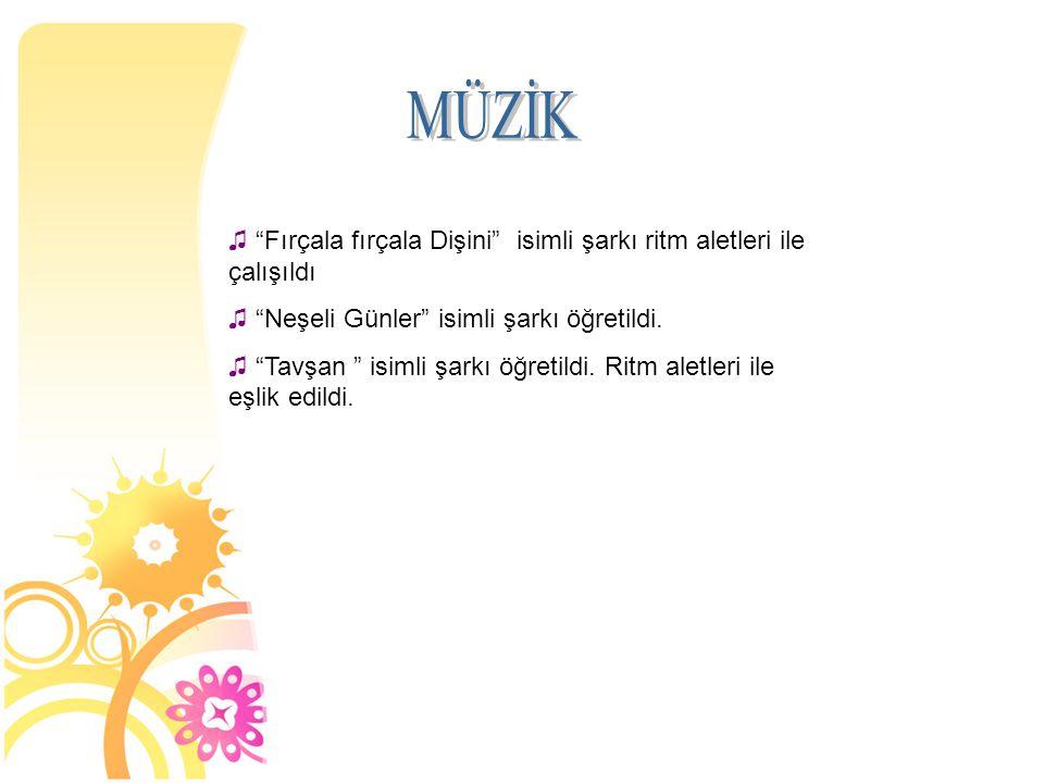 MÜZİK Fırçala fırçala Dişini isimli şarkı ritm aletleri ile çalışıldı. Neşeli Günler isimli şarkı öğretildi.