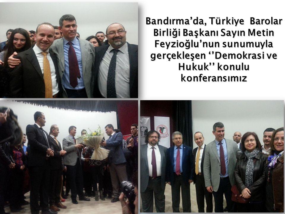 Bandırma'da, Türkiye Barolar Birliği Başkanı Sayın Metin Feyzioğlu'nun sunumuyla gerçekleşen ''Demokrasi ve Hukuk'' konulu konferansımız