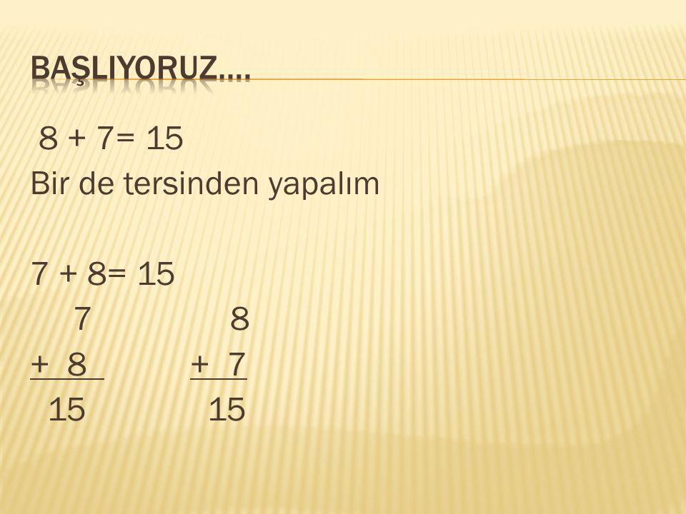 BaşlIYORUZ…. 8 + 7= 15 Bir de tersinden yapalım 7 + 8= 15 7 8 + 8 + 7 15 15
