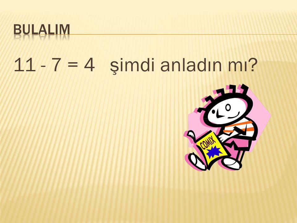 BULALIM 11 - 7 = 4 şimdi anladın mı