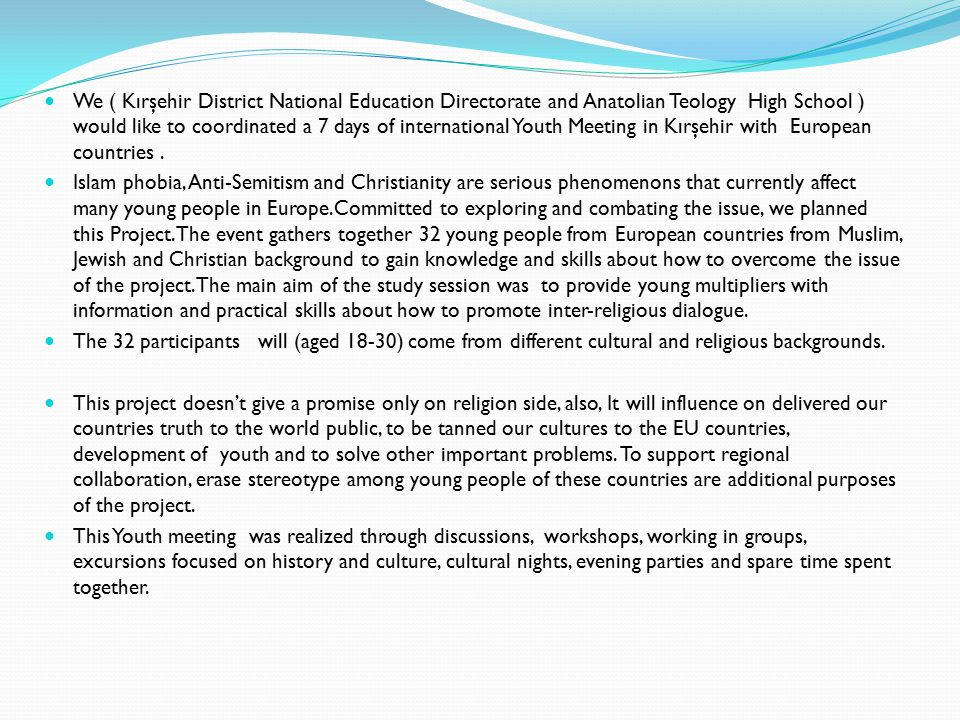 We ( Kırşehir District National Education Directorate and Anatolian Teology High School ) would like to coordinated a 7 days of international Youth Meeting in Kırşehir with European countries .