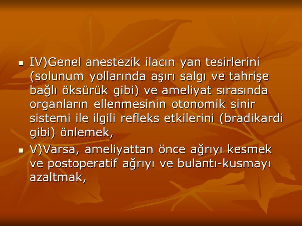 IV)Genel anestezik ilacın yan tesirlerini (solunum yollarında aşırı salgı ve tahrişe bağlı öksürük gibi) ve ameliyat sırasında organların ellenmesinin otonomik sinir sistemi ile ilgili refleks etkilerini (bradikardi gibi) önlemek,