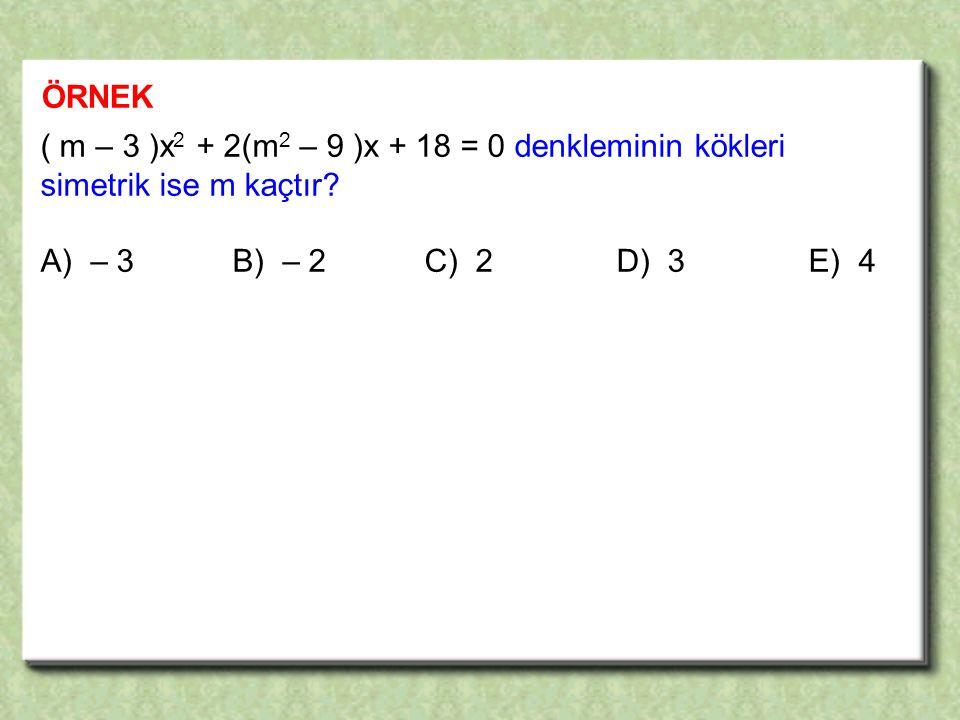 ÖRNEK ( m – 3 )x2 + 2(m2 – 9 )x + 18 = 0 denkleminin kökleri simetrik ise m kaçtır.