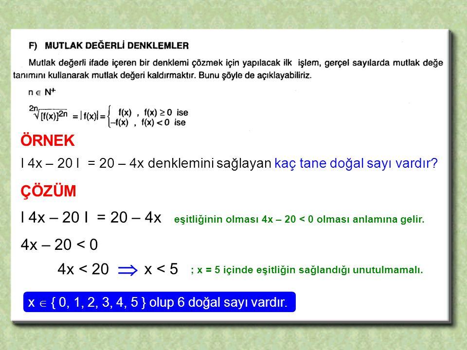 ÖRNEK l 4x – 20 I = 20 – 4x denklemini sağlayan kaç tane doğal sayı vardır ÇÖZÜM.