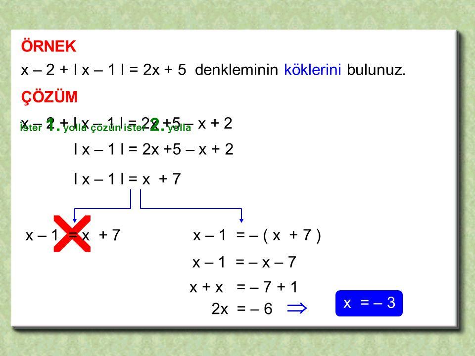   ÖRNEK x – 2 + I x – 1 I = 2x + 5 denkleminin köklerini bulunuz.