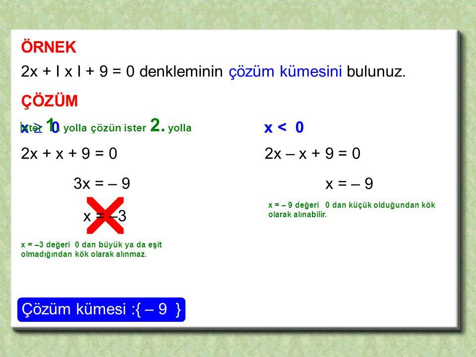  ÖRNEK 2x + I x I + 9 = 0 denkleminin çözüm kümesini bulunuz. ÇÖZÜM