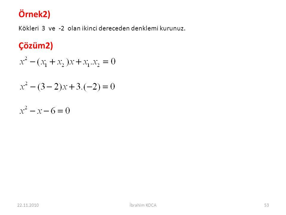 Örnek2) Kökleri 3 ve -2 olan ikinci dereceden denklemi kurunuz. Çözüm2) 22.11.2010 İbrahim KOCA
