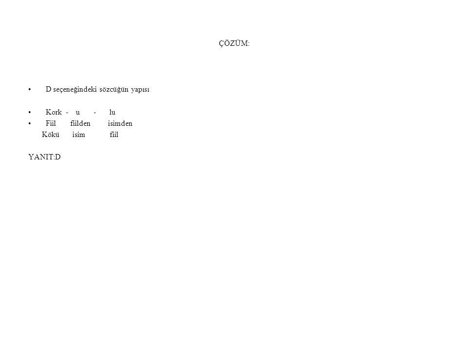 ÇÖZÜM: D seçeneğindeki sözcüğün yapısı. Kork - u - lu. Fiil fiilden isimden.