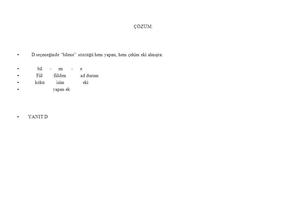 ÇÖZÜM: D seçeneğinde bilene sözcüğü hem yapım, hem çekim eki almıştır. bil - en - e.