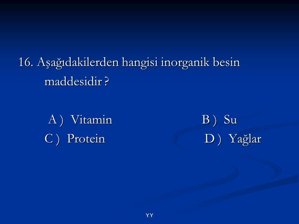 16. Aşağıdakilerden hangisi inorganik besin maddesidir