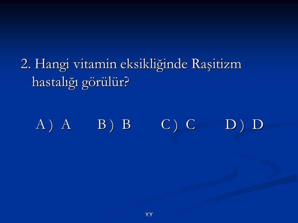 2. Hangi vitamin eksikliğinde Raşitizm hastalığı görülür