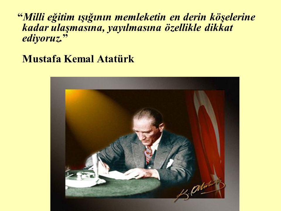 Milli eğitim ışığının memleketin en derin köşelerine kadar ulaşmasına, yayılmasına özellikle dikkat ediyoruz. Mustafa Kemal Atatürk