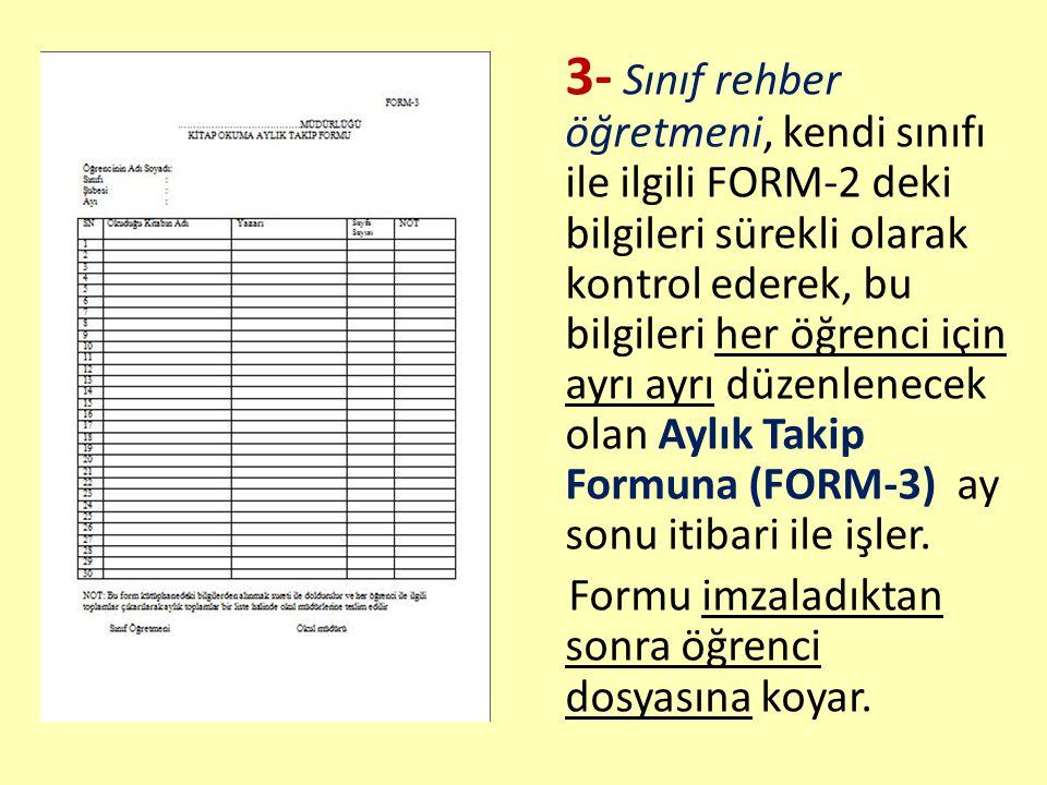 3- Sınıf rehber öğretmeni, kendi sınıfı ile ilgili FORM-2 deki bilgileri sürekli olarak kontrol ederek, bu bilgileri her öğrenci için ayrı ayrı düzenlenecek olan Aylık Takip Formuna (FORM-3) ay sonu itibari ile işler.