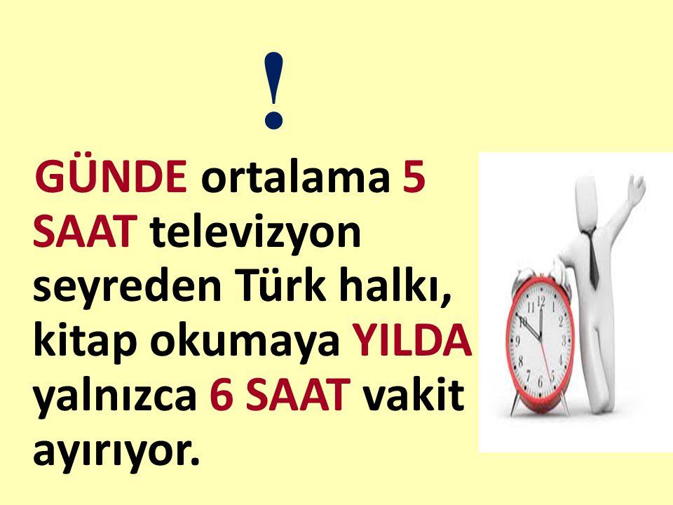 ! GÜNDE ortalama 5 SAAT televizyon seyreden Türk halkı, kitap okumaya YILDA yalnızca 6 SAAT vakit ayırıyor.