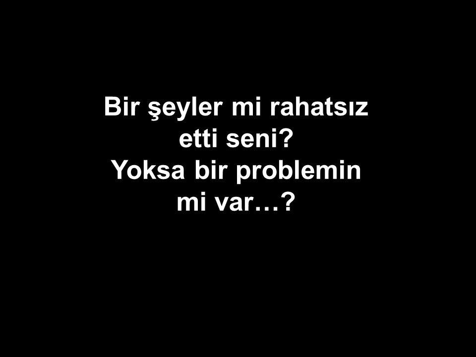Bir şeyler mi rahatsız etti seni Yoksa bir problemin mi var…