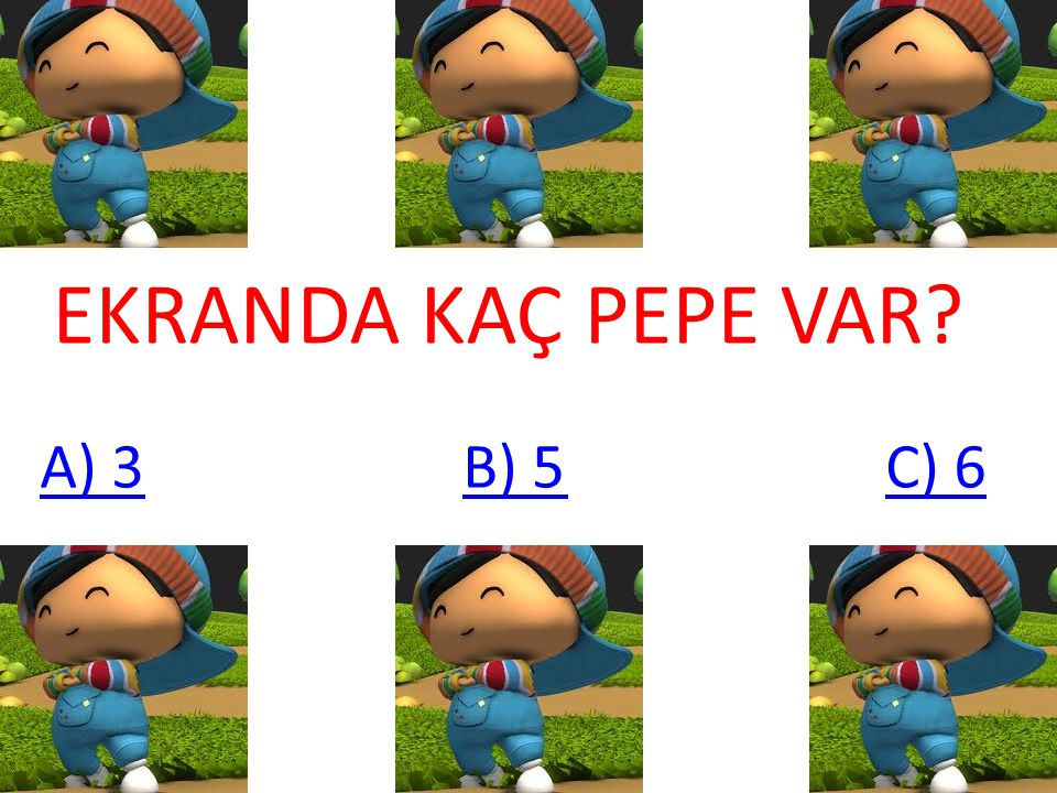 EKRANDA KAÇ PEPE VAR A) 3 B) 5 C) 6