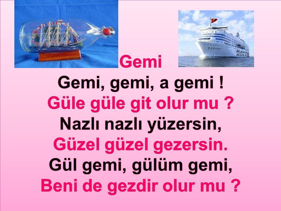 Gemi Gemi, gemi, a gemi ! Güle güle git olur mu Nazlı nazlı yüzersin, Güzel güzel gezersin. Gül gemi, gülüm gemi,