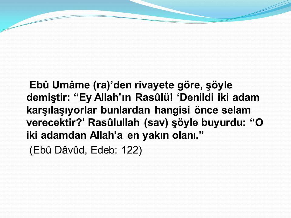 Ebû Umâme (ra)'den rivayete göre, şöyle demiştir: Ey Allah'ın Rasûlü
