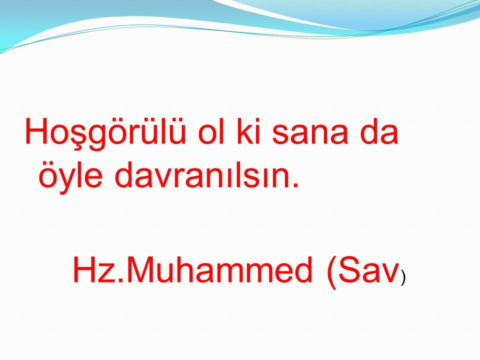 Hoşgörülü ol ki sana da öyle davranılsın. Hz.Muhammed (Sav)