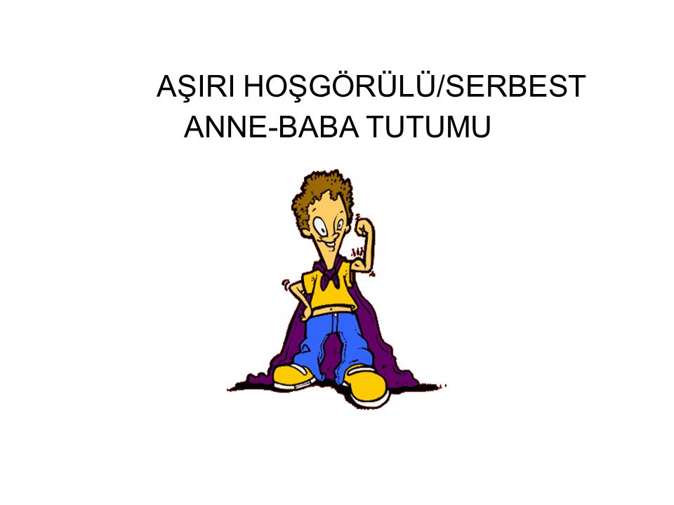 AŞIRI HOŞGÖRÜLÜ/SERBEST ANNE-BABA TUTUMU