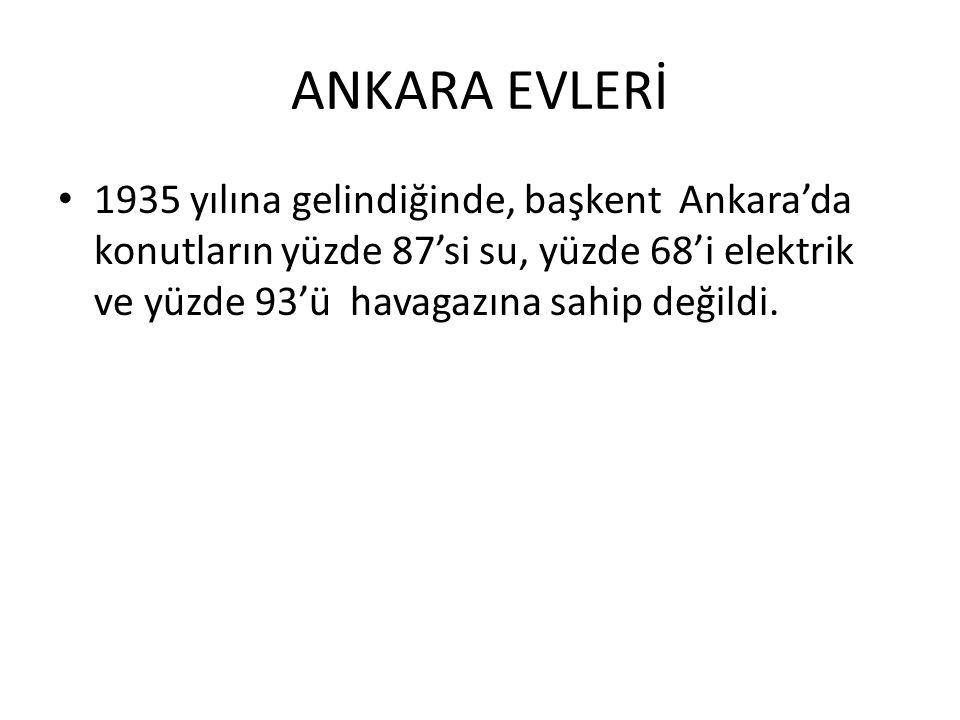 ANKARA EVLERİ 1935 yılına gelindiğinde, başkent Ankara'da konutların yüzde 87'si su, yüzde 68'i elektrik ve yüzde 93'ü havagazına sahip değildi.