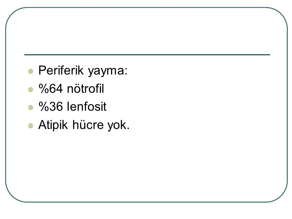Periferik yayma: %64 nötrofil %36 lenfosit Atipik hücre yok.