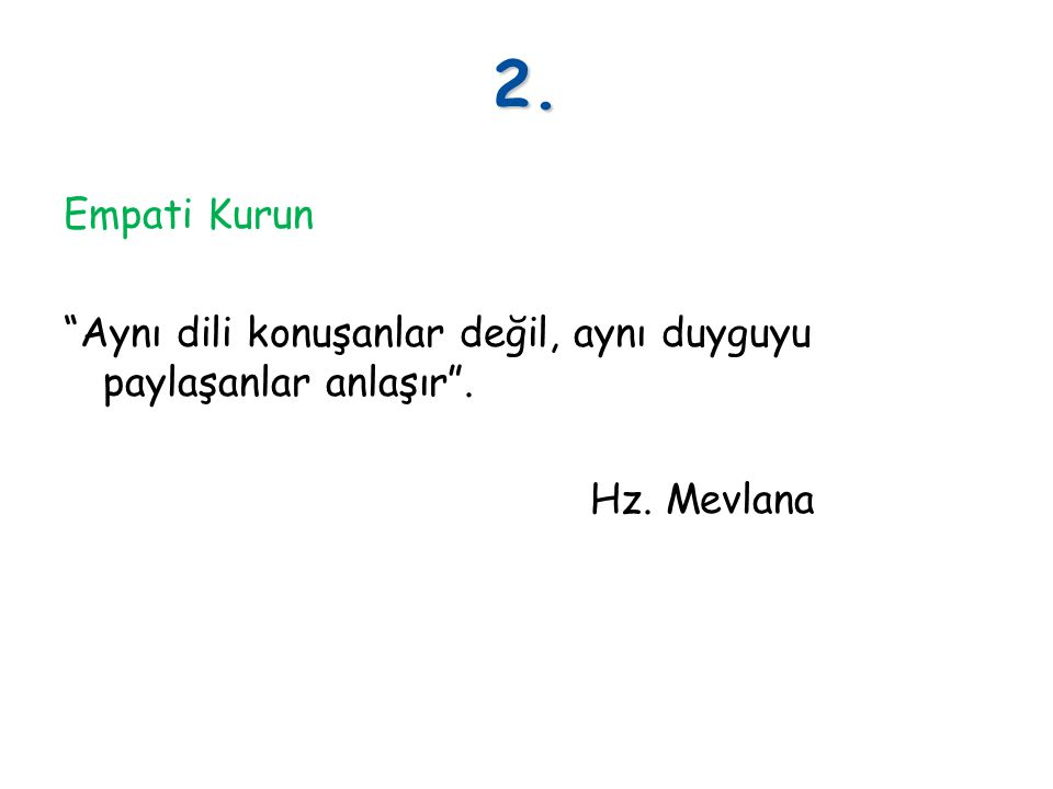 2. Empati Kurun Aynı dili konuşanlar değil, aynı duyguyu paylaşanlar anlaşır . Hz. Mevlana